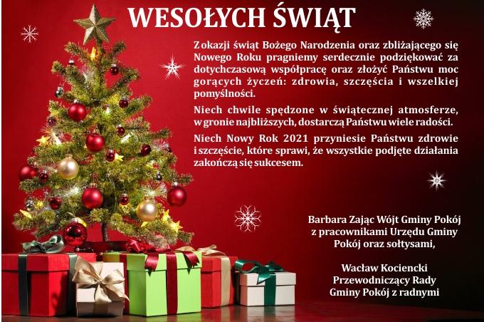 Zokazji świąt Bożego Narodzenia oraz zbliżającego się Nowego Roku pragniemy serdecznie podziękować za dotychczasową współpracę oraz złożyć Państwu moc gorących życzeń: zdrowia, szczęścia i wszelkiej pomyślności.  Niech chwile spędzone w świątecznej atmosferze, wgronie najbliższych, dostarczą Państwu wiele radości.  Niech Nowy Rok 2021 przyniesie Państwu zdrowie iszczęście, które sprawi, że wszystkie podjęte działania zakończą się sukcesem. Barbara Zając Wójt Gminy Pokój  z pracownikami Urzędu Gminy  Pokój oraz sołtysami,  Wacław Kociencki  Przewodniczący Rady  Gminy Pokój z radnymi